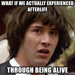 Conspiracy Keanu - what if we actually experienced afterlife through being alive