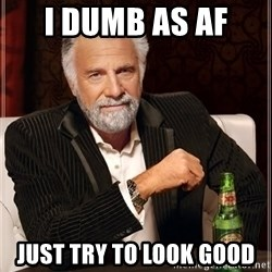 The Most Interesting Man In The World - I dumb as af  just try to look good