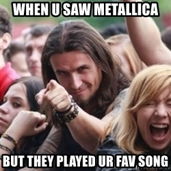 Ridiculously Photogenic Metalhead - when u saw metallica but they played ur fav song