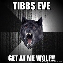 Insanity Wolf - Tibbs Eve Get at me Wolf!!