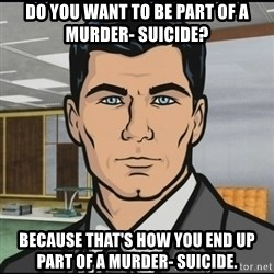 Archer - Do you want to be part of a murder- suicide? Because that's how you end up part of a murder- suicide.