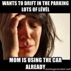 First World Problems - Wants to drift in the parking lots of Lévél Mom is using the car already