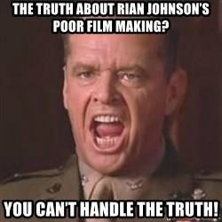 Jack Nicholson - You can't handle the truth! - The truth about Rian Johnson's poor film making? You can't handle the truth!