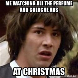 Conspiracy Keanu - Me watching all the perfume and cologne ads  at Christmas