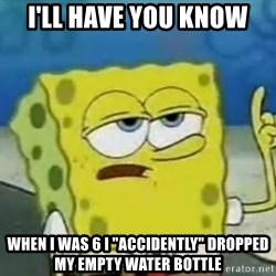 """Tough Spongebob - I'll have you know When I was 6 I """"accidently"""" dropped my empty water bottle"""
