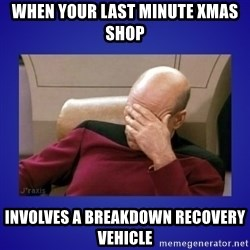 Picard facepalm  - When your last minute xmas shop Involves a breakdown recovery vehicle