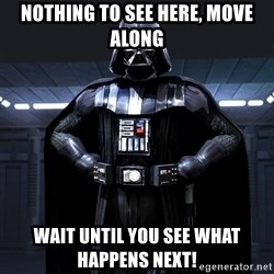 Darth Vader - Nothing to see here, move along Wait until you see what happens NEXT!