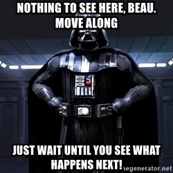 Darth Vader - Nothing to see here, beau. Move along Just wait until you see what happens NEXT!