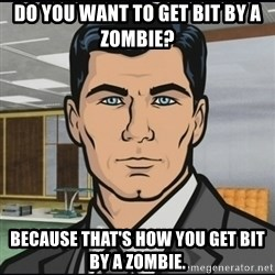 Archer - Do you want to get bit by a Zombie? Because that's how you get bit by a Zombie.