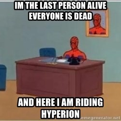 Spiderman Desk - Im the last person alive everyone is dead and here I am riding hyperion