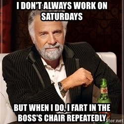 The Most Interesting Man In The World - i don't always work on saturdays but when i do, i fart in the boss's chair repeatedly