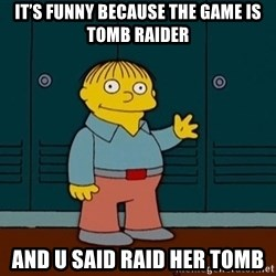 Ralph Wiggum - It's funny because the game is tomb raider And u said raid her tomb
