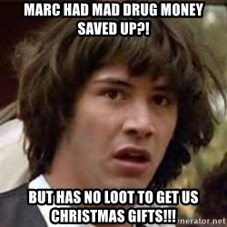 Conspiracy Keanu - Marc had mad drug money saved up?! But has no loot to get us Christmas gifts!!!