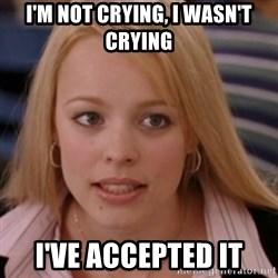 mean girls - i'm not crying, i wasn't crying i've accepted it