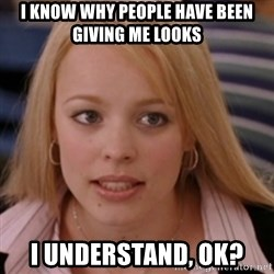 mean girls - i know why people have been giving me looks i understand, ok?