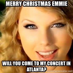 Taylor Swift - merry christmas emmie will you come to my concert in atlanta?