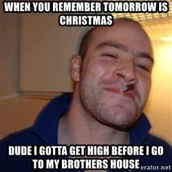 Good Guy Greg - When you remember tomorrow is christmas Dude I gotta get high before I go to my brothers house