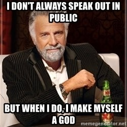 The Most Interesting Man In The World - I DON'T ALWAYS SPEAK OUT IN PUBLIC BUT WHEN I DO, I MAKE MYSELF A GOD