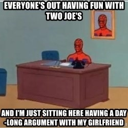 Spiderman Desk - Everyone's out having fun with two Joe's And I'm just sitting here having a day-long argument with my girlfriend