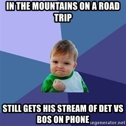 Success Kid - In the mountains on a road trip Still gets his stream of DET vs Bos on phone