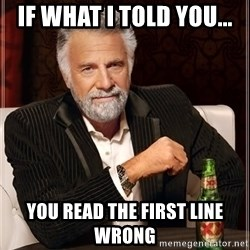 The Most Interesting Man In The World - if what i told you... you read the first line wrong