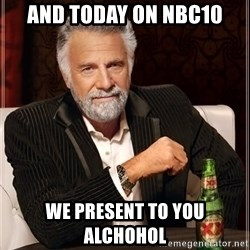 The Most Interesting Man In The World - And today on NBC10 We present to you ALCHOHOL