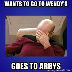 Picard facepalm  - Wants to go to Wendy's Goes to arbys