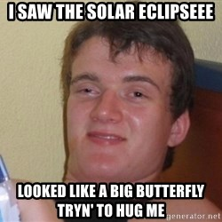 high/drunk guy - I saw the solar eclipseee looked like a big butterfly tryn' to Hug me