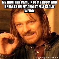 One Does Not Simply - my brother came into my room and breasts on my arm. It felt really weird.