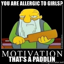 Thats a paddlin - You are allergic to girls? That's a paddlin