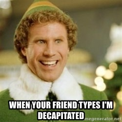 Buddy the Elf - when your friend types I'm decapitated