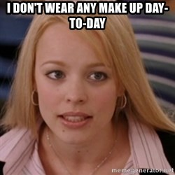 mean girls - i don't wear any make up day-to-day