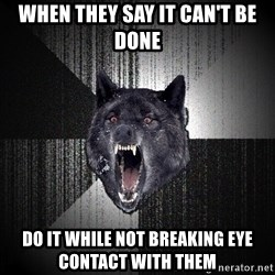 Insanity Wolf - When they say it can't be done do it while not breaking eye contact with them
