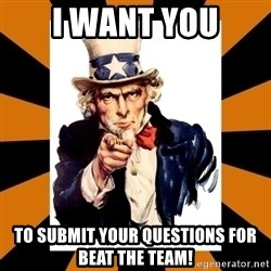 Uncle sam wants you! - I want you to submit your questions for beat the team!