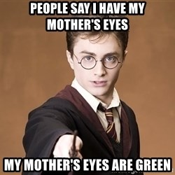 Advice Harry Potter - People say i have my mother's eyes my mother's eyes are green
