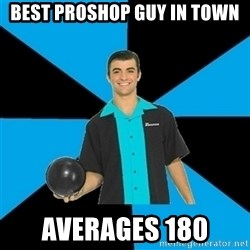 Annoying Bowler Guy  - Best ProShop guy in town Averages 180