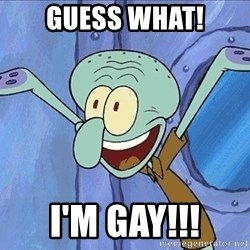 Guess What Squidward - GUESS WHAT! I'M GAY!!!