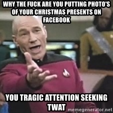 Picard Wtf - why the fuck are you putting photo's of your Christmas presents on facebook you tragic attention seeking twat