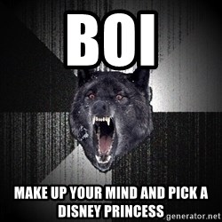 Insanity Wolf - boi make up your mind and pick a Disney princess