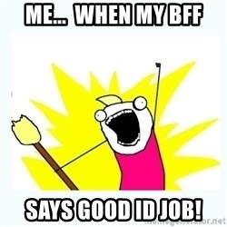 All the things - Me...  When My BFF says GOOD ID JOB!