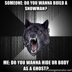 Insanity Wolf - Someone: Do you wanna build a snowman? Me: DO YOU WANNA HIDE UR BODY AS A GHOST?