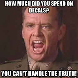 Jack Nicholson - You can't handle the truth! - How much did you spend on decals? YOU CAN'T HANDLE THE TRUTH!