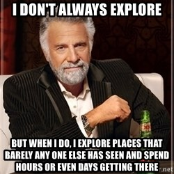 The Most Interesting Man In The World - I don't always explore But when I do, I explore places that barely any one else has seen and spend hours or even days getting there
