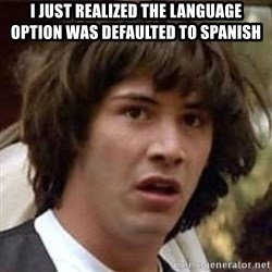 Conspiracy Keanu - i just realized the language option was defaulted to spanish