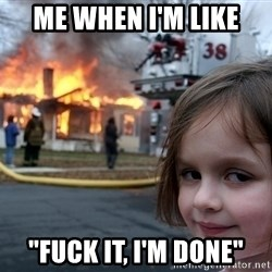 """Disaster Girl - me when i'm like """"fuck it, i'm done"""""""