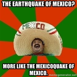 Successful Mexican - The earthquake of Mexico? More like the mexicoquake of Mexico.