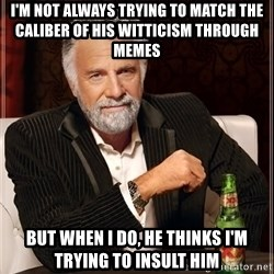 The Most Interesting Man In The World - i'm not always trying to match the caliber of his witticism through memes  but when i do, he thinks i'm trying to insult him