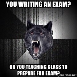 Insanity Wolf - you writing an exam? or you teaching class to prepare for exam?