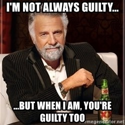 The Most Interesting Man In The World - I'm not always guilty... ...but when I am, you're guilty too
