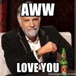 The Most Interesting Man In The World - Aww Love you
